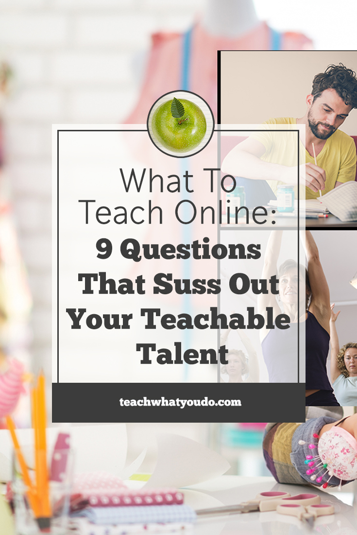 What to Teach Online: 9 Questions That Suss Out Your Teachable Talent | Teach What You Do