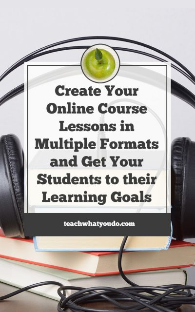 Create Your Online Course Lessons in Multiple Formats and Get Your Students to their Learning Goals