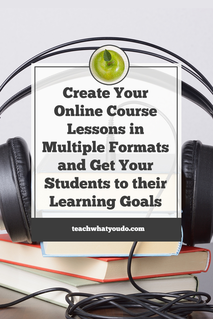 Create Your Online Course Lessons in Multiple Formats and Get Your Students to their Learning Goals | Teach What You Do