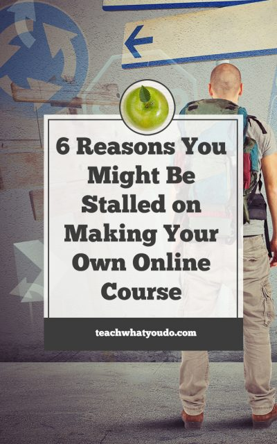 6 Reasons You Might Be Stalled on Making Your Own Online Course