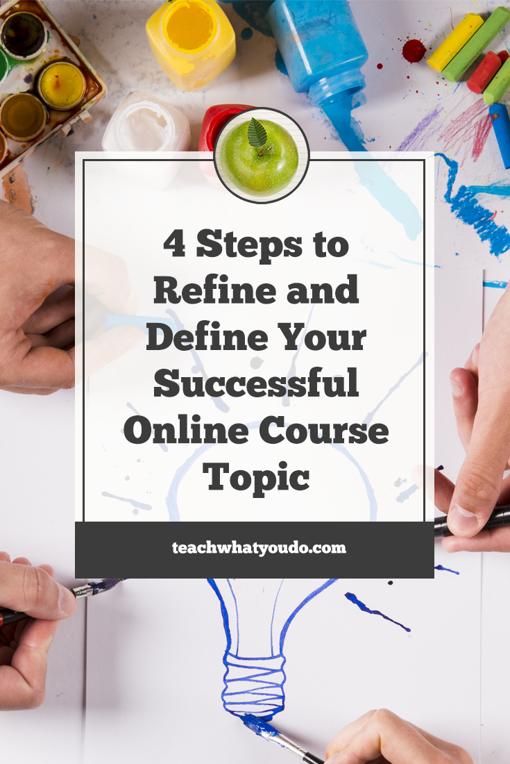 steps to refine and define your successful online course topic 4 steps to refine and define your successful online course topic teach what you do