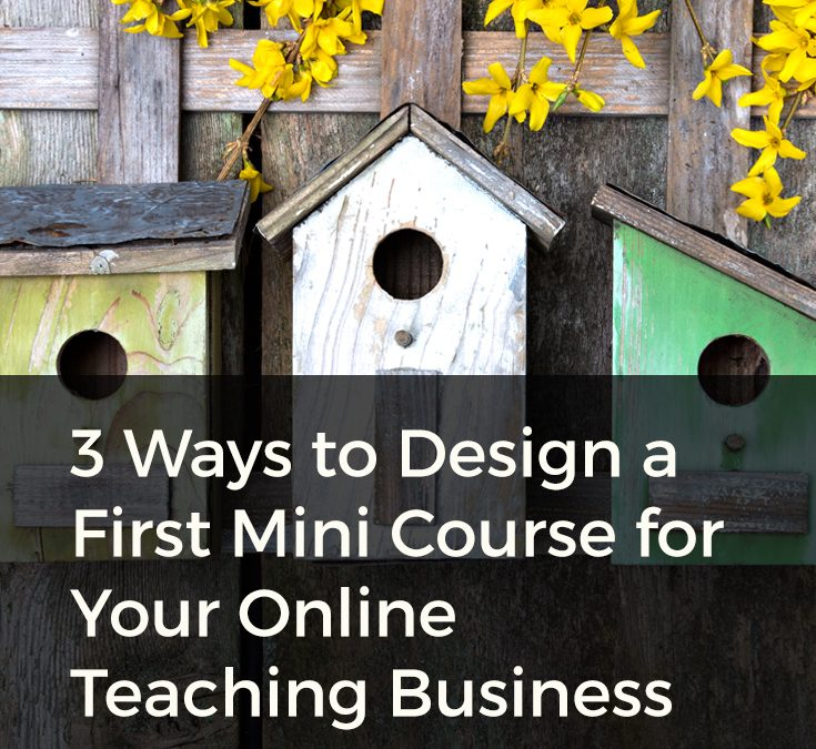 3 Ways to Design a First Mini Course for Your Online Teaching Business