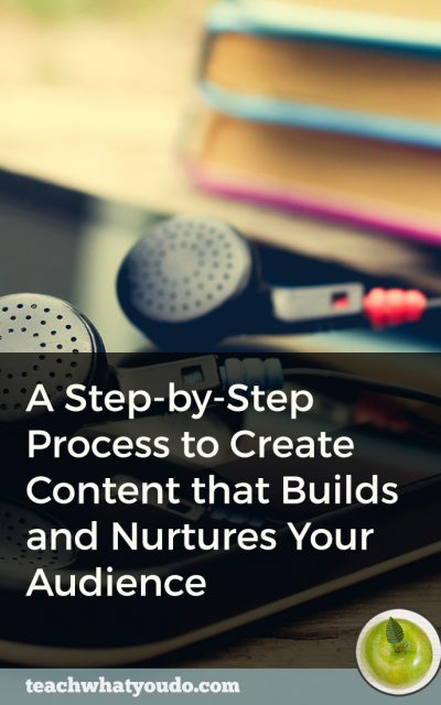 A Step-by-Step Process to Create Content that Builds and Nurtures Your Audience