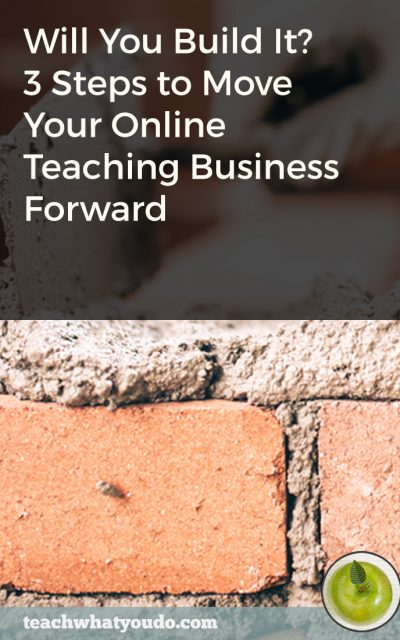 Will You Build It? 3 Steps to Move Your Online Teaching Business Forward