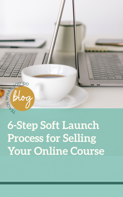 6-Step Soft Launch Process for Selling Your Online Course