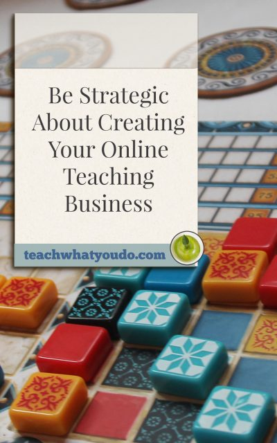 Be Strategic About Creating Your Online Teaching Business