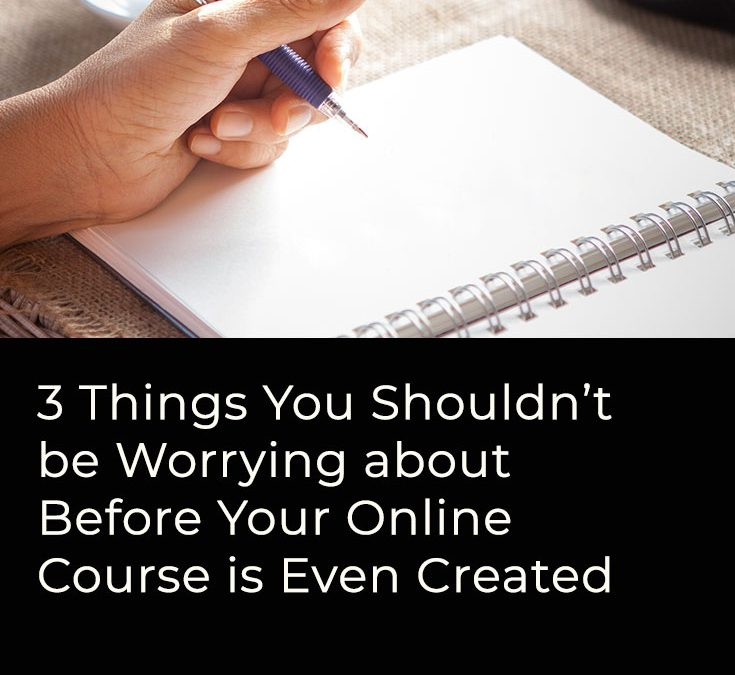 3 Things You Shouldn't Worry About Before Your Online Course is Even Created