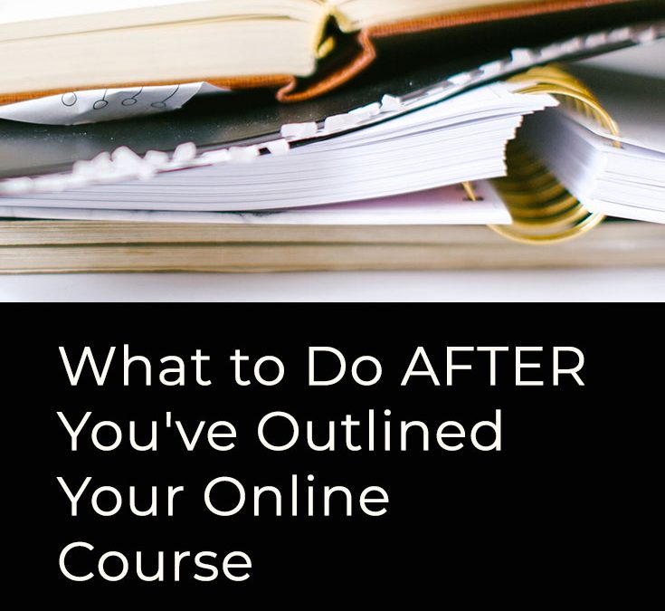 What to Do AFTER You've Outlined Your Online Course