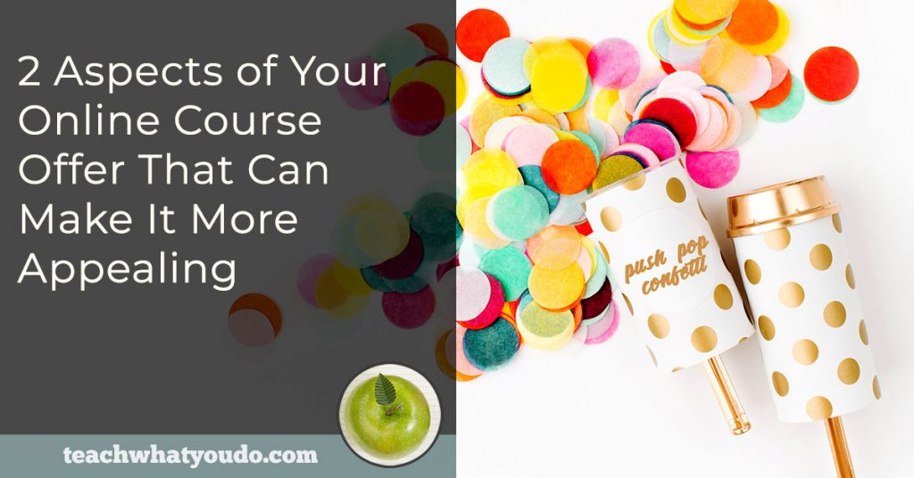 2 Aspects of Your Online Course Offer That Can Make It More Appealing | Teach What You Do
