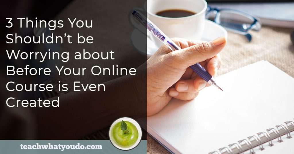 3 Things You Shouldn't be Worrying about Before Your Online Course is Even Created | Teach What You Do